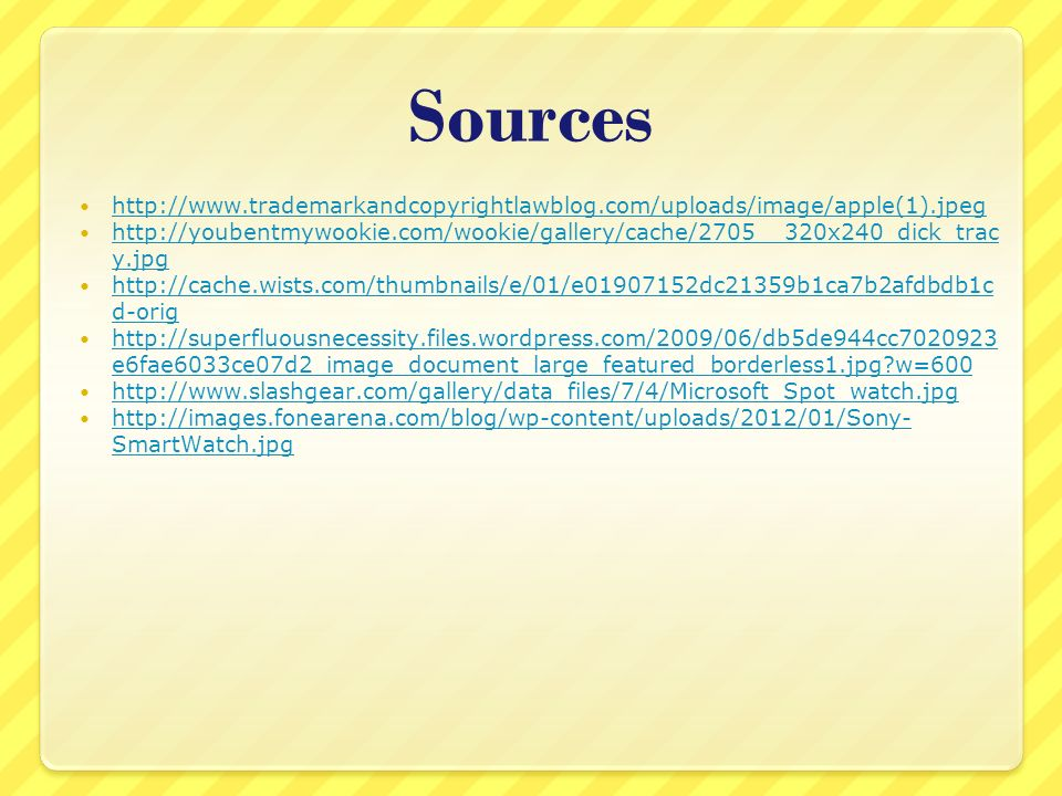 Sources http://www.trademarkandcopyrightlawblog.com/uploads/image/apple(1).jpeg http://youbentmywookie.com/wookie/gallery/cache/2705__320x240_dick_trac y.jpg http://youbentmywookie.com/wookie/gallery/cache/2705__320x240_dick_trac y.jpg http://cache.wists.com/thumbnails/e/01/e01907152dc21359b1ca7b2afdbdb1c d-orig http://cache.wists.com/thumbnails/e/01/e01907152dc21359b1ca7b2afdbdb1c d-orig http://superfluousnecessity.files.wordpress.com/2009/06/db5de944cc7020923 e6fae6033ce07d2_image_document_large_featured_borderless1.jpg?w=600 http://superfluousnecessity.files.wordpress.com/2009/06/db5de944cc7020923 e6fae6033ce07d2_image_document_large_featured_borderless1.jpg?w=600 http://www.slashgear.com/gallery/data_files/7/4/Microsoft_Spot_watch.jpg http://images.fonearena.com/blog/wp-content/uploads/2012/01/Sony- SmartWatch.jpg http://images.fonearena.com/blog/wp-content/uploads/2012/01/Sony- SmartWatch.jpg