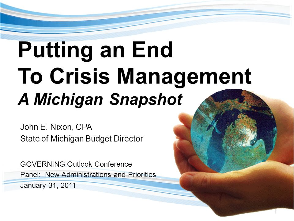 Putting an End To Crisis Management A Michigan Snapshot John E. Nixon, CPA State of Michigan Budget Director GOVERNING Outlook Conference Panel: New A
