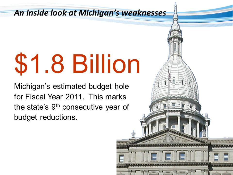$1.8 Billion Michigans estimated budget hole for Fiscal Year 2011. This marks the states 9 th consecutive year of budget reductions. An inside look at