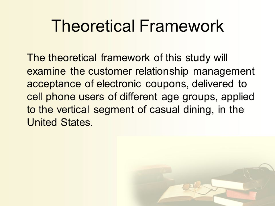 Theoretical Framework The theoretical framework of this study will examine the customer relationship management acceptance of electronic coupons, delivered to cell phone users of different age groups, applied to the vertical segment of casual dining, in the United States.
