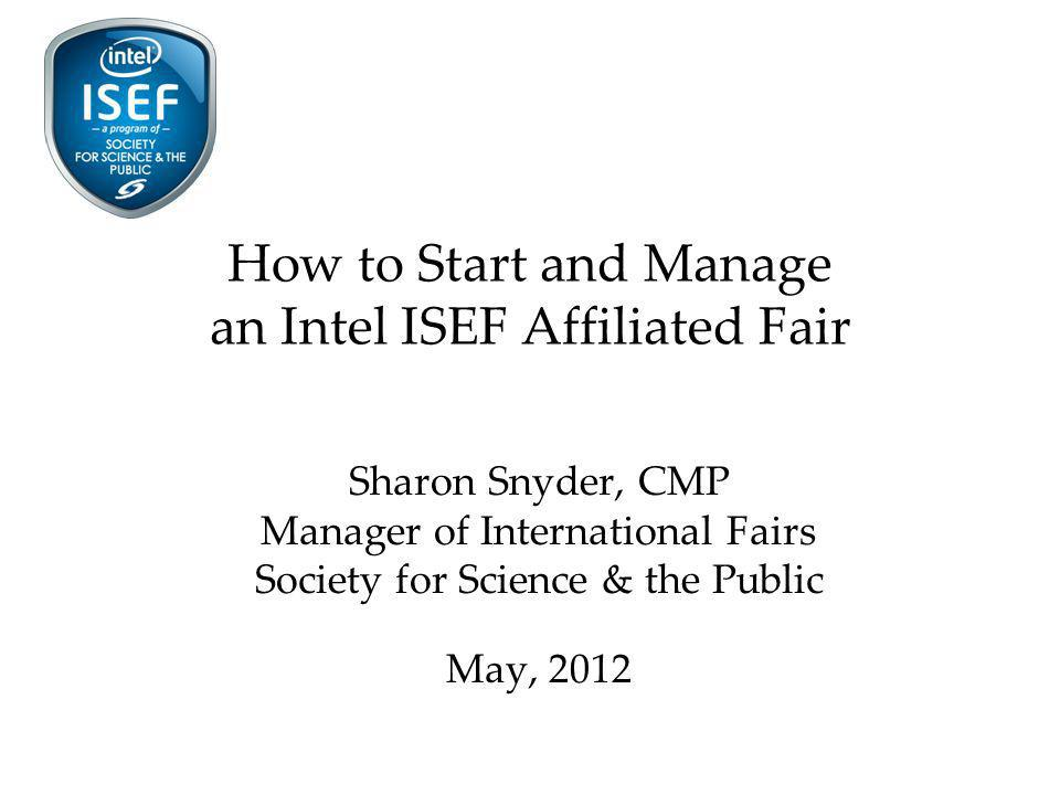 How to Start and Manage an Intel ISEF Affiliated Fair Sharon Snyder, CMP Manager of International Fairs Society for Science & the Public May, 2012