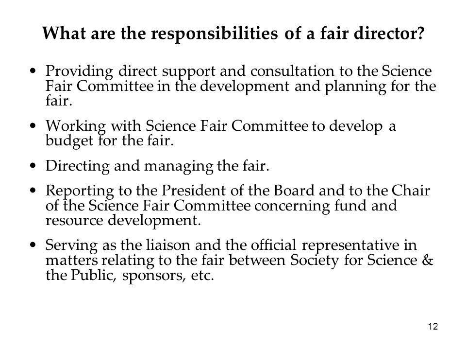 12 What are the responsibilities of a fair director? Providing direct support and consultation to the Science Fair Committee in the development and pl