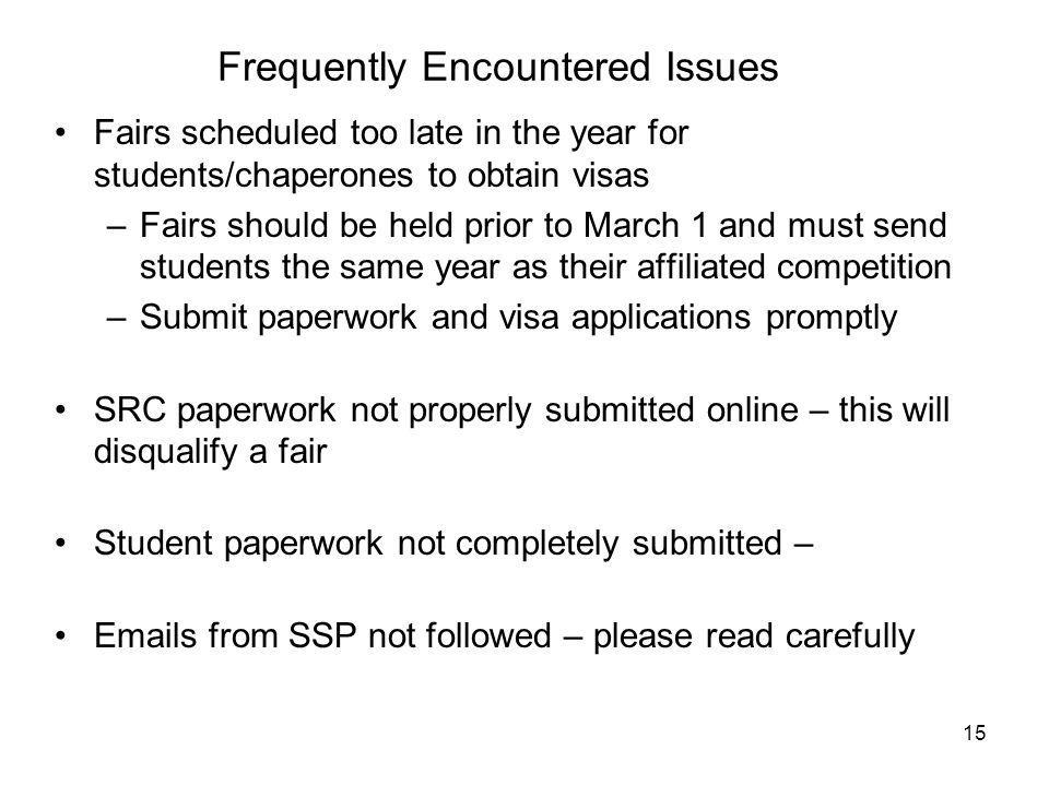 Frequently Encountered Issues Fairs scheduled too late in the year for students/chaperones to obtain visas –Fairs should be held prior to March 1 and must send students the same year as their affiliated competition –Submit paperwork and visa applications promptly SRC paperwork not properly submitted online – this will disqualify a fair Student paperwork not completely submitted –  s from SSP not followed – please read carefully 15