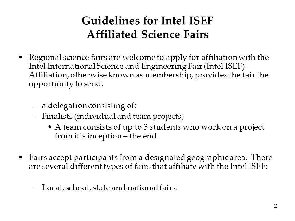 2 Guidelines for Intel ISEF Affiliated Science Fairs Regional science fairs are welcome to apply for affiliation with the Intel International Science and Engineering Fair (Intel ISEF).