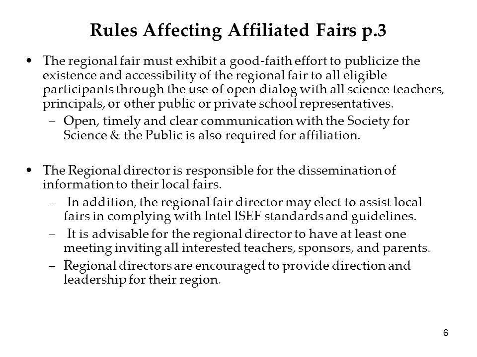 6 Rules Affecting Affiliated Fairs p.3 The regional fair must exhibit a good-faith effort to publicize the existence and accessibility of the regional fair to all eligible participants through the use of open dialog with all science teachers, principals, or other public or private school representatives.