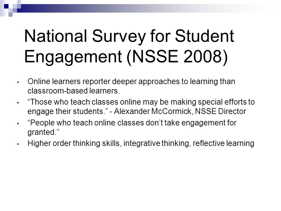 National Survey for Student Engagement (NSSE 2008) Online learners reporter deeper approaches to learning than classroom-based learners. Those who tea