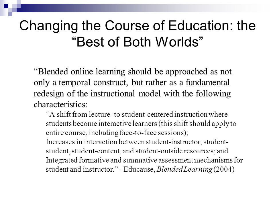 Changing the Course of Education: the Best of Both Worlds Blended online learning should be approached as not only a temporal construct, but rather as