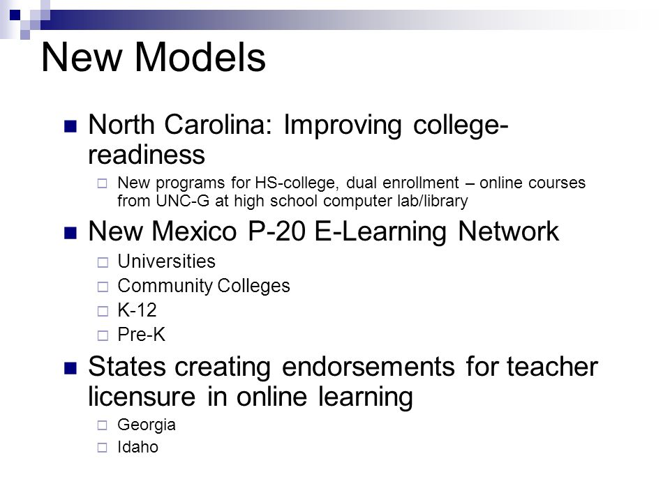 New Models North Carolina: Improving college- readiness New programs for HS-college, dual enrollment – online courses from UNC-G at high school computer lab/library New Mexico P-20 E-Learning Network Universities Community Colleges K-12 Pre-K States creating endorsements for teacher licensure in online learning Georgia Idaho