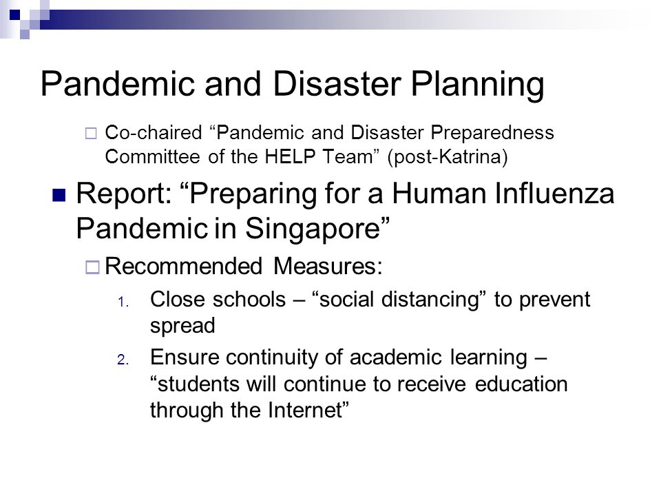 Pandemic and Disaster Planning Co-chaired Pandemic and Disaster Preparedness Committee of the HELP Team (post-Katrina) Report: Preparing for a Human Influenza Pandemic in Singapore Recommended Measures: 1.