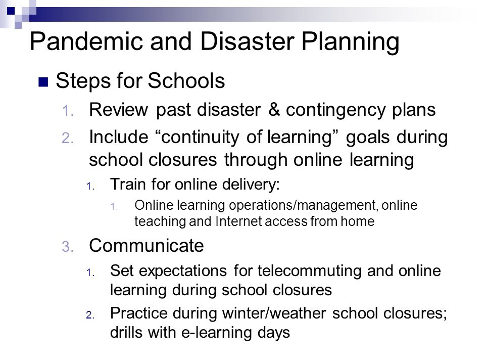 Pandemic and Disaster Planning Steps for Schools 1. Review past disaster & contingency plans 2. Include continuity of learning goals during school clo