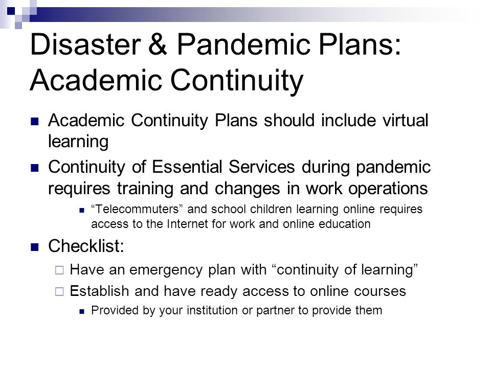 Disaster & Pandemic Plans: Academic Continuity Academic Continuity Plans should include virtual learning Continuity of Essential Services during pande