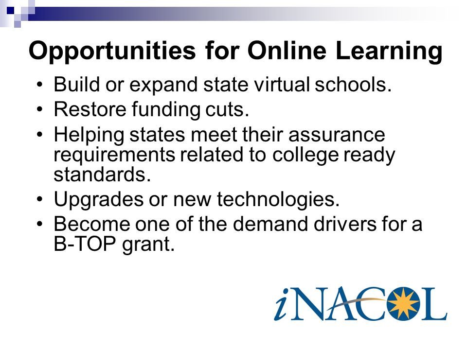 Opportunities for Online Learning Build or expand state virtual schools. Restore funding cuts. Helping states meet their assurance requirements relate