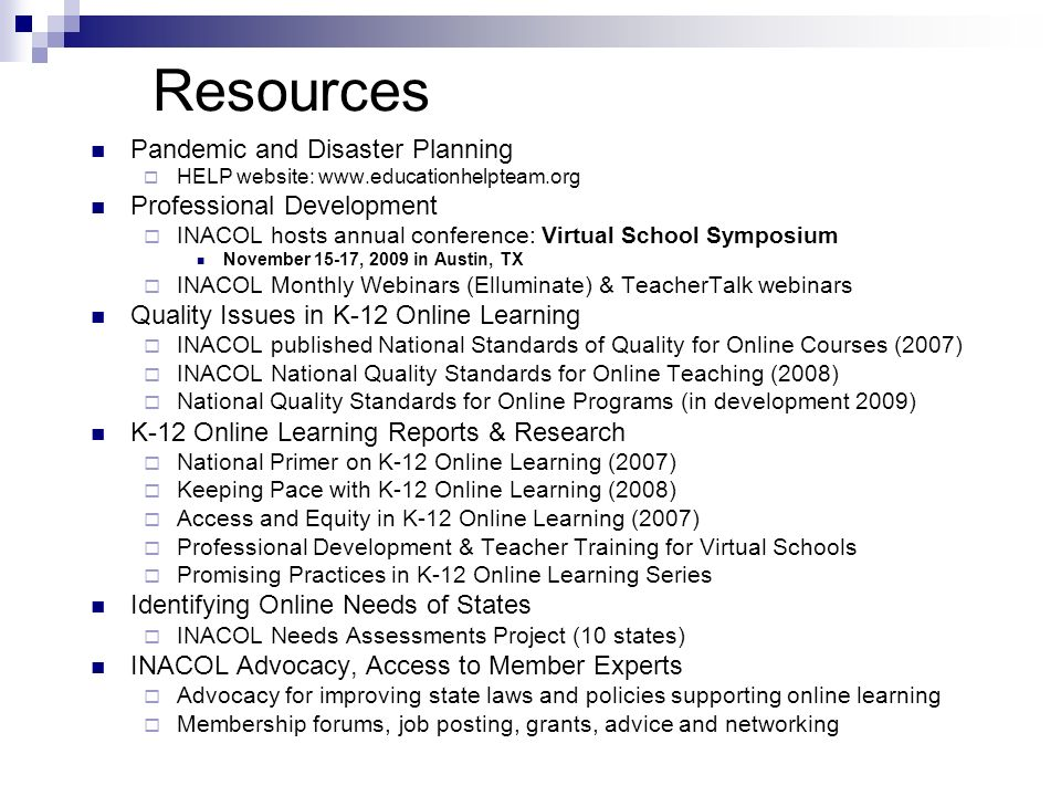 Resources Pandemic and Disaster Planning HELP website: www.educationhelpteam.org Professional Development INACOL hosts annual conference: Virtual School Symposium November 15-17, 2009 in Austin, TX INACOL Monthly Webinars (Elluminate) & TeacherTalk webinars Quality Issues in K-12 Online Learning INACOL published National Standards of Quality for Online Courses (2007) INACOL National Quality Standards for Online Teaching (2008) National Quality Standards for Online Programs (in development 2009) K-12 Online Learning Reports & Research National Primer on K-12 Online Learning (2007) Keeping Pace with K-12 Online Learning (2008) Access and Equity in K-12 Online Learning (2007) Professional Development & Teacher Training for Virtual Schools Promising Practices in K-12 Online Learning Series Identifying Online Needs of States INACOL Needs Assessments Project (10 states) INACOL Advocacy, Access to Member Experts Advocacy for improving state laws and policies supporting online learning Membership forums, job posting, grants, advice and networking