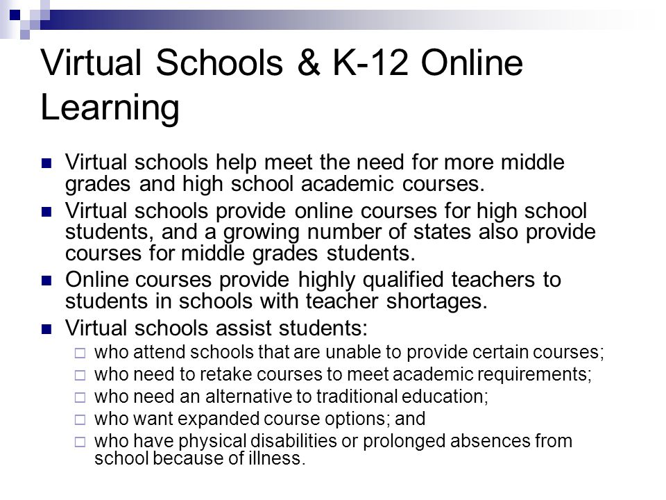 Virtual Schools & K-12 Online Learning Virtual schools help meet the need for more middle grades and high school academic courses. Virtual schools pro