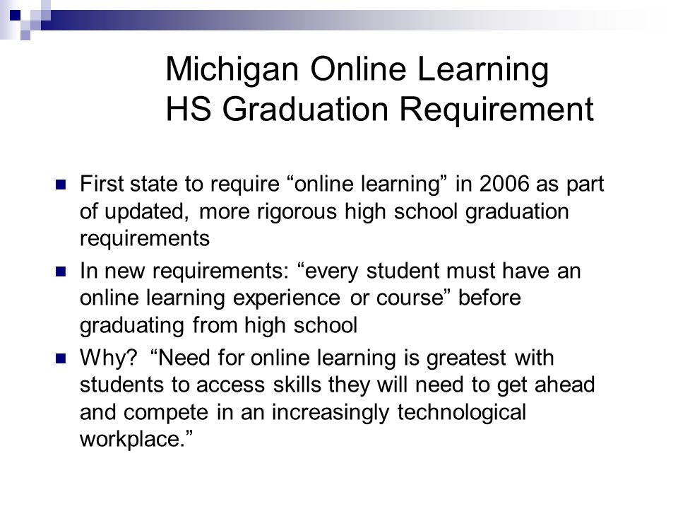 Michigan Online Learning HS Graduation Requirement First state to require online learning in 2006 as part of updated, more rigorous high school graduation requirements In new requirements: every student must have an online learning experience or course before graduating from high school Why.