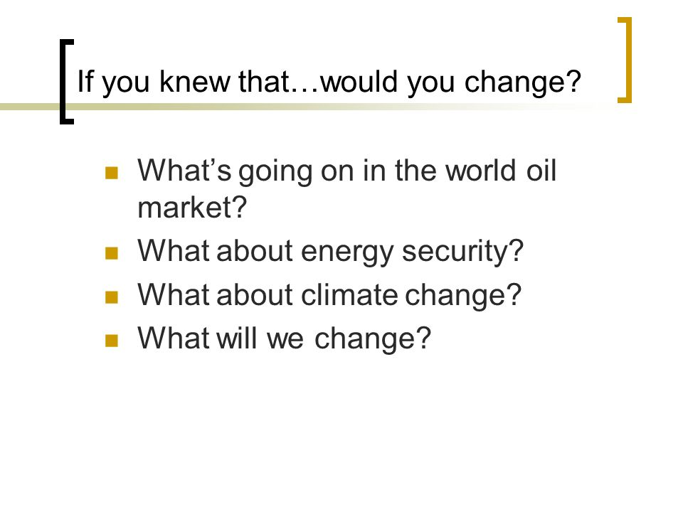 If you knew that…would you change. Whats going on in the world oil market.