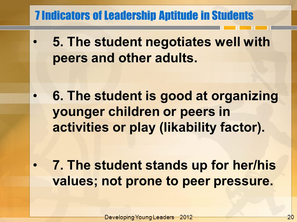 7 Indicators of Leadership Aptitude in Students 5. The student negotiates well with peers and other adults. 6. The student is good at organizing young