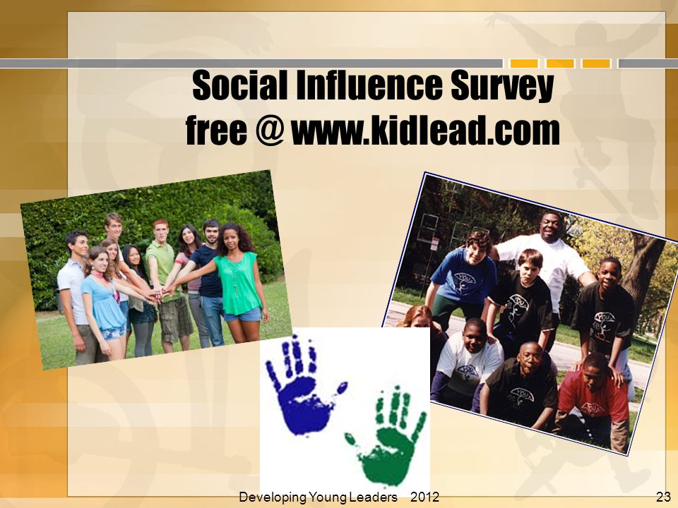 Social Influence Survey free @ www.kidlead.com Developing Young Leaders 2012 Alan E. Nelson, EdD 23