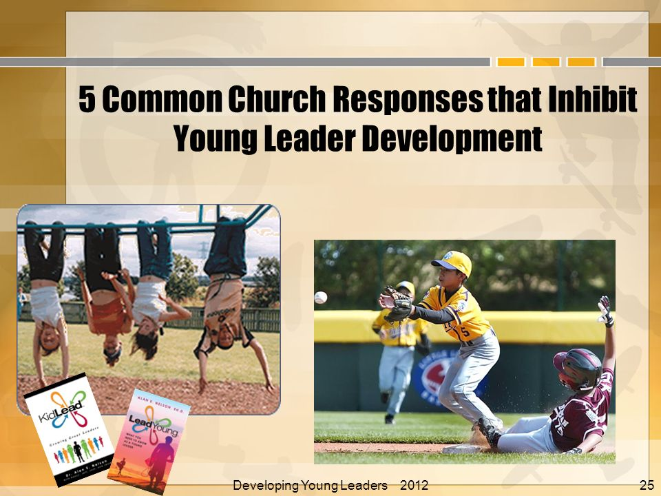 5 Common Church Responses that Inhibit Young Leader Development Developing Young Leaders 2012 Alan E.