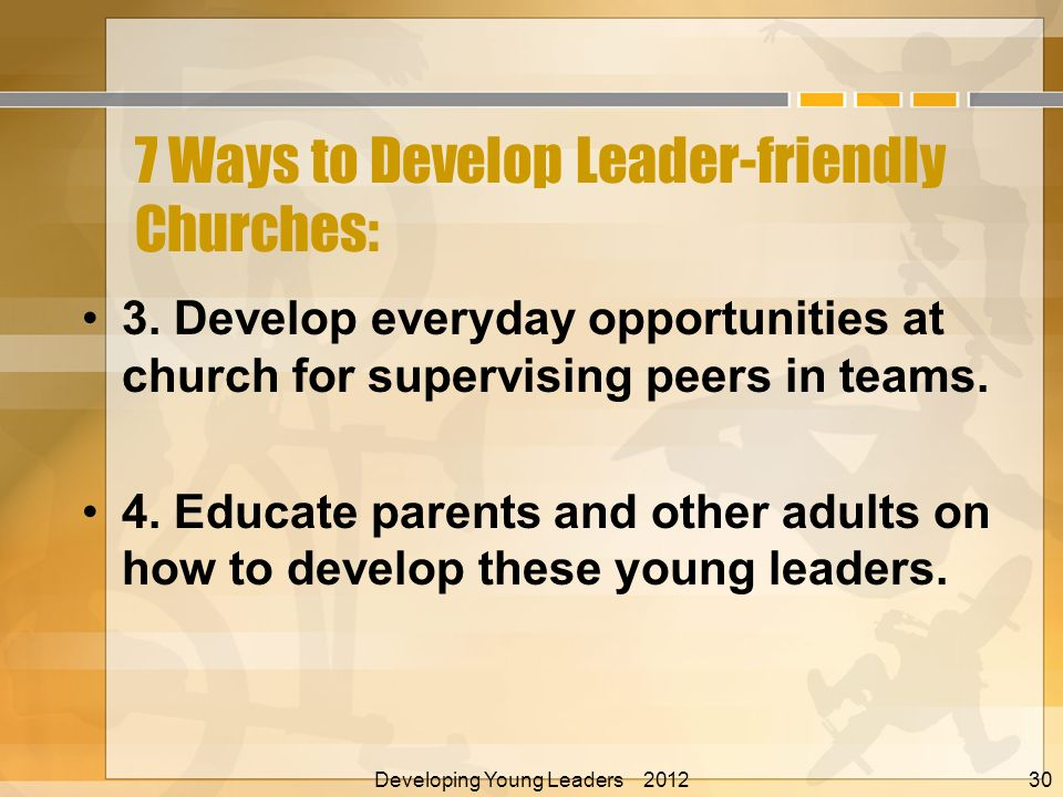 7 Ways to Develop Leader-friendly Churches: 3. Develop everyday opportunities at church for supervising peers in teams. 4. Educate parents and other a