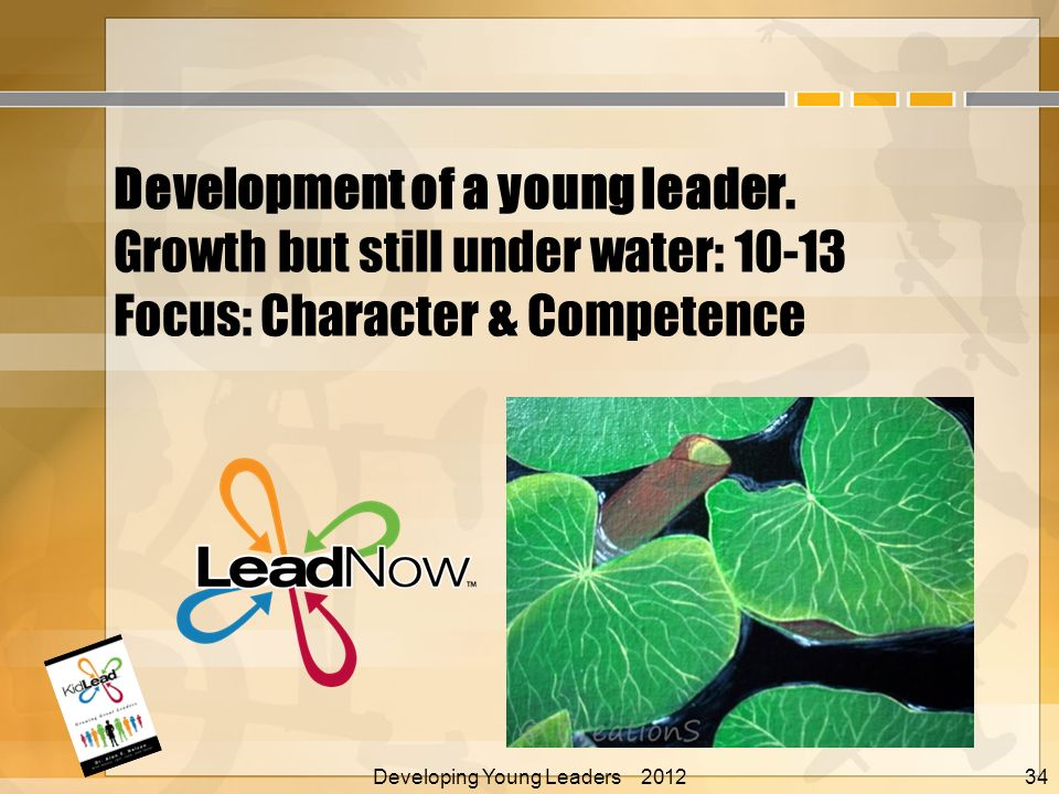 Development of a young leader. Growth but still under water: 10-13 Focus: Character & Competence Developing Young Leaders 2012 Alan E. Nelson, EdD 34