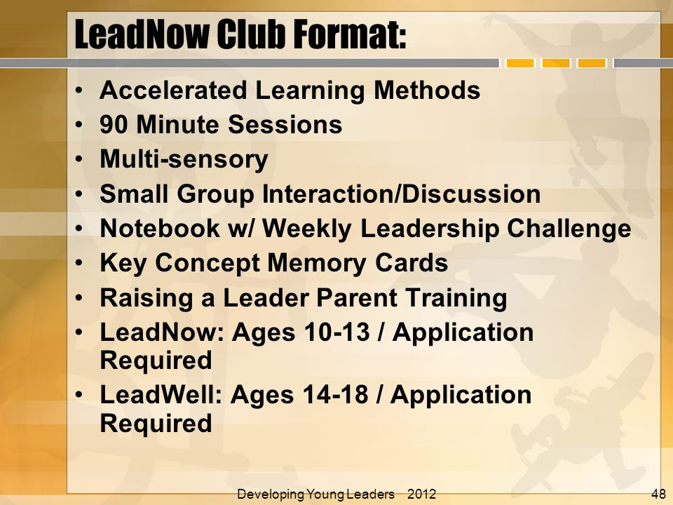 LeadNow Club Format: Accelerated Learning Methods 90 Minute Sessions Multi-sensory Small Group Interaction/Discussion Notebook w/ Weekly Leadership Challenge Key Concept Memory Cards Raising a Leader Parent Training LeadNow: Ages 10-13 / Application Required LeadWell: Ages 14-18 / Application Required Developing Young Leaders 2012 Alan E.