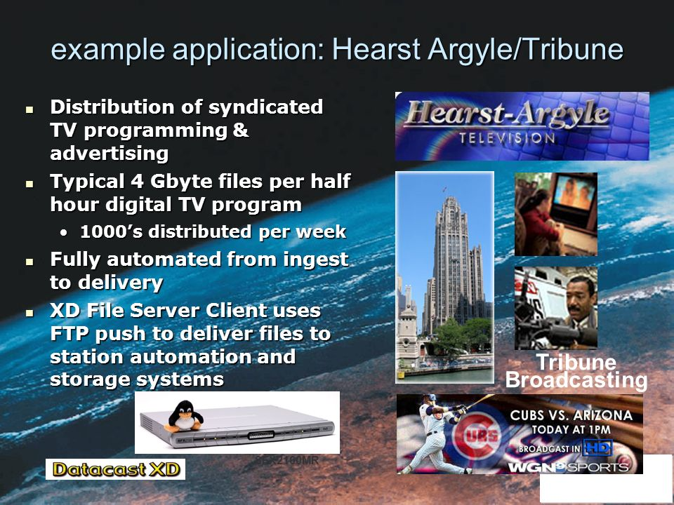 example application: Hearst Argyle/Tribune Distribution of syndicated TV programming & advertising Distribution of syndicated TV programming & advertising Typical 4 Gbyte files per half hour digital TV program Typical 4 Gbyte files per half hour digital TV program 1000s distributed per week1000s distributed per week Fully automated from ingest to delivery Fully automated from ingest to delivery XD File Server Client uses FTP push to deliver files to station automation and storage systems XD File Server Client uses FTP push to deliver files to station automation and storage systems Tribune Broadcasting SFX2100MR
