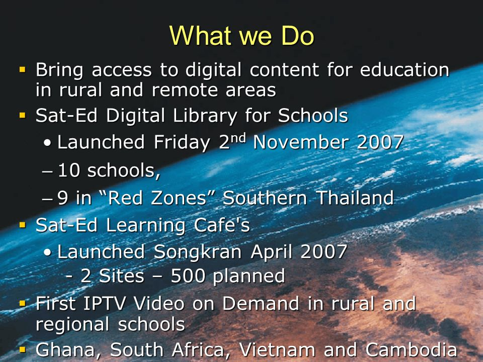 What we Do Bring access to digital content for education in rural and remote areas Bring access to digital content for education in rural and remote areas Sat-Ed Digital Library for Schools Sat-Ed Digital Library for Schools Launched Friday 2 nd November 2007Launched Friday 2 nd November 2007 – 10 schools, – 9 in Red Zones Southern Thailand Sat-Ed Learning Cafe s Sat-Ed Learning Cafe s Launched Songkran April 2007 - 2 Sites – 500 plannedLaunched Songkran April 2007 - 2 Sites – 500 planned First IPTV Video on Demand in rural and regional schools First IPTV Video on Demand in rural and regional schools Ghana, South Africa, Vietnam and Cambodia Ghana, South Africa, Vietnam and Cambodia