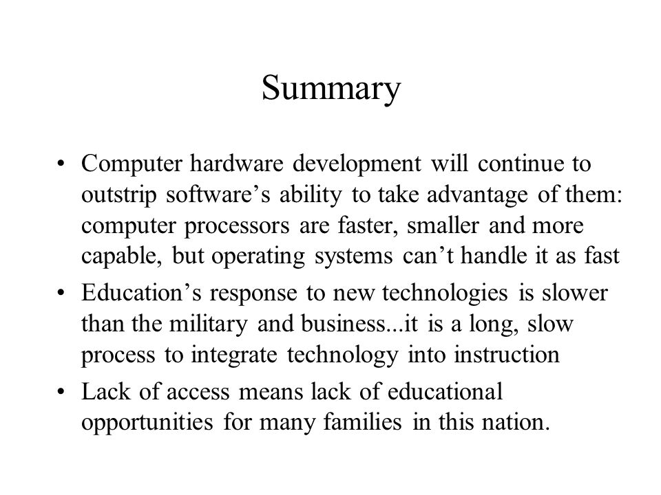 Summary Computer hardware development will continue to outstrip softwares ability to take advantage of them: computer processors are faster, smaller and more capable, but operating systems cant handle it as fast Educations response to new technologies is slower than the military and business...it is a long, slow process to integrate technology into instruction Lack of access means lack of educational opportunities for many families in this nation.