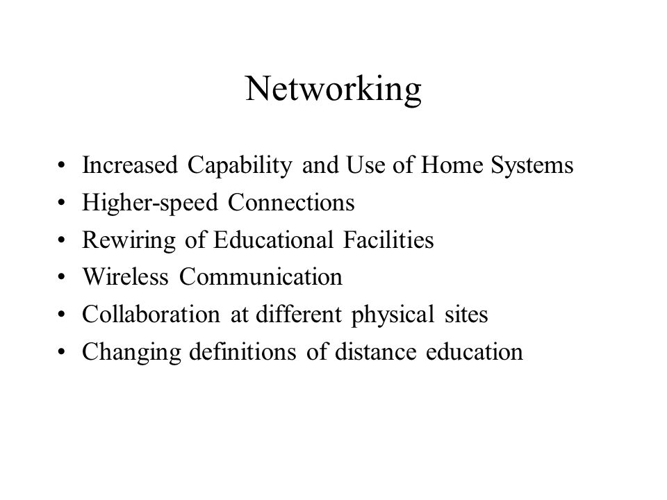 Networking Increased Capability and Use of Home Systems Higher-speed Connections Rewiring of Educational Facilities Wireless Communication Collaboration at different physical sites Changing definitions of distance education