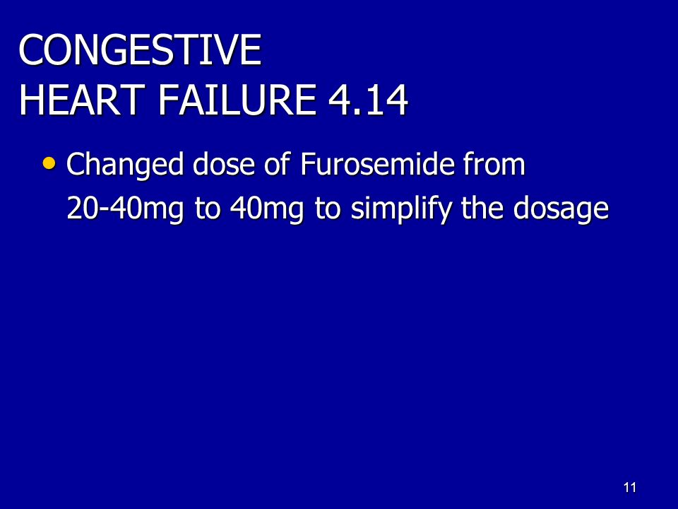 CONGESTIVE HEART FAILURE 4.14 Changed dose of Furosemide from Changed dose of Furosemide from 20-40mg to 40mg to simplify the dosage 11