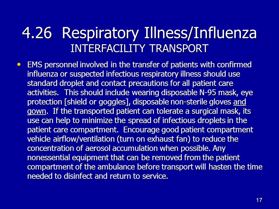 4.26 Respiratory Illness/Influenza INTERFACILITY TRANSPORT EMS personnel involved in the transfer of patients with confirmed influenza or suspected infectious respiratory illness should use standard droplet and contact precautions for all patient care activities.
