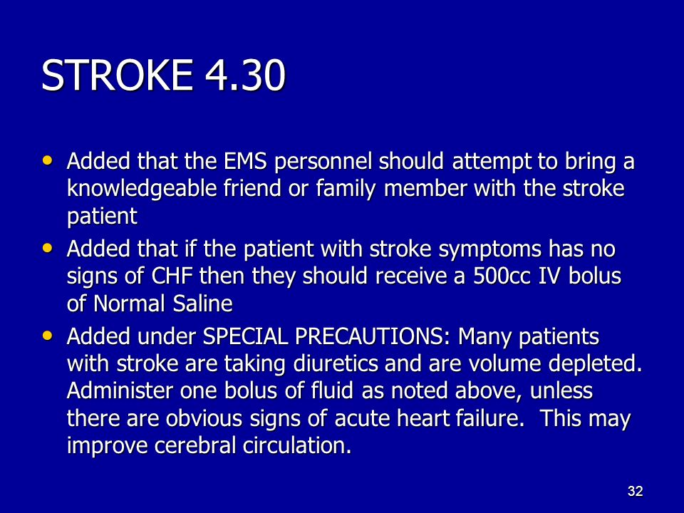 STROKE 4.30 Added that the EMS personnel should attempt to bring a knowledgeable friend or family member with the stroke patient Added that the EMS personnel should attempt to bring a knowledgeable friend or family member with the stroke patient Added that if the patient with stroke symptoms has no signs of CHF then they should receive a 500cc IV bolus of Normal Saline Added that if the patient with stroke symptoms has no signs of CHF then they should receive a 500cc IV bolus of Normal Saline Added under SPECIAL PRECAUTIONS: Many patients with stroke are taking diuretics and are volume depleted.