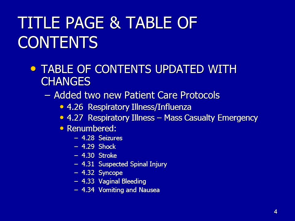 TITLE PAGE & TABLE OF CONTENTS TABLE OF CONTENTS UPDATED WITH CHANGES TABLE OF CONTENTS UPDATED WITH CHANGES –Added two new Patient Care Protocols 4.26 Respiratory Illness/Influenza 4.27 Respiratory Illness – Mass Casualty Emergency Renumbered: –4.28 Seizures –4.29 Shock –4.30 Stroke –4.31 Suspected Spinal Injury –4.32 Syncope –4.33 Vaginal Bleeding –4.34 Vomiting and Nausea 4