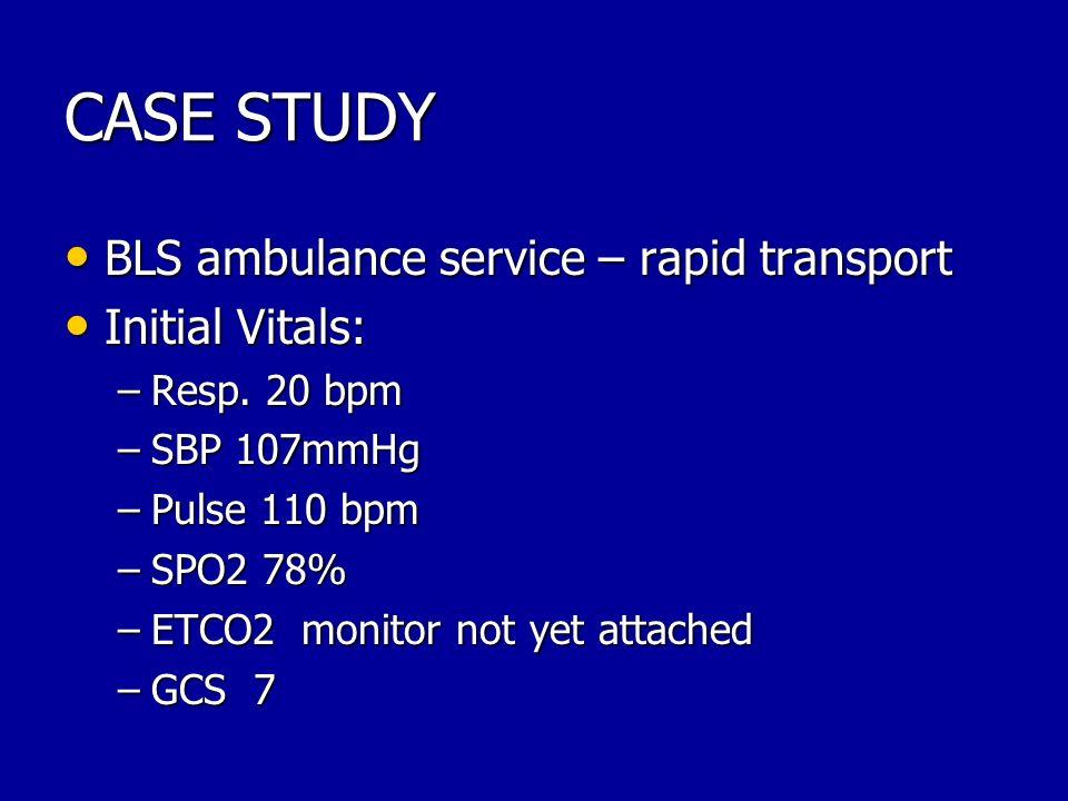 CASE STUDY BLS ambulance service – rapid transport BLS ambulance service – rapid transport Initial Vitals: Initial Vitals: –Resp. 20 bpm –SBP 107mmHg