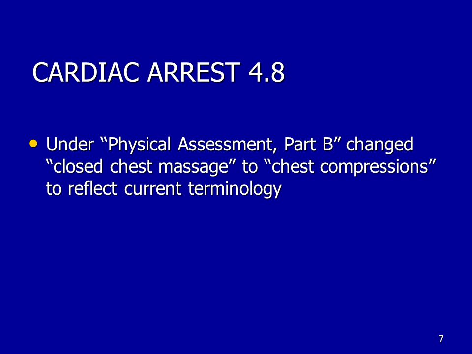 CARDIAC ARREST 4.8 Under Physical Assessment, Part B changed closed chest massage to chest compressions to reflect current terminology Under Physical Assessment, Part B changed closed chest massage to chest compressions to reflect current terminology 7
