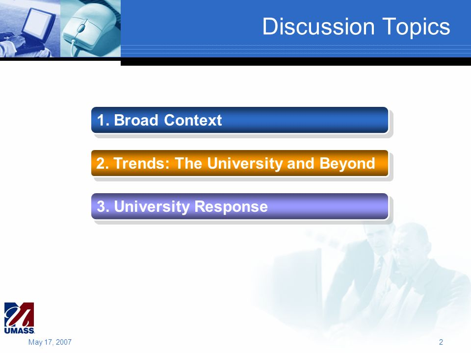 Discussion Topics 1. Broad Context 2. Trends: The University and Beyond 3. University Response May 17, 20072