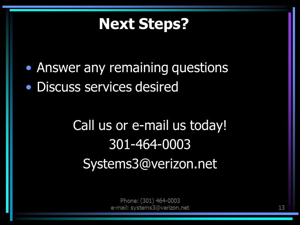 Phone: (301) 464-0003 e-mail: systems3@verizon.net12 Key Benefits 1.Ability to adapt and match resources and experiences with the needs of our clients 2.Offer practical solutions 3.Easily accessible 4.Flexible work options and schedules 5.All educators, All the time
