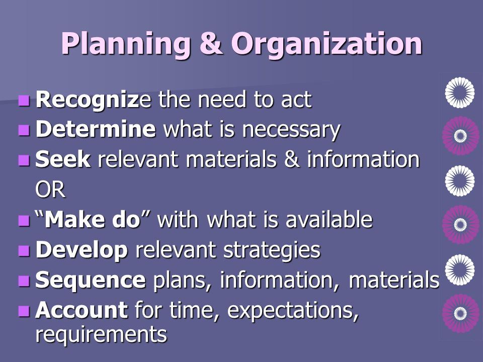 Planning & Organization Recognize the need to act Recognize the need to act Determine what is necessary Determine what is necessary Seek relevant mate