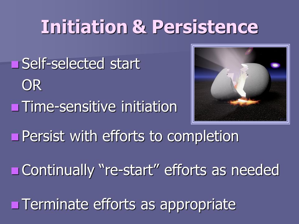 Initiation & Persistence Self-selected start Self-selected startOR Time-sensitive initiation Time-sensitive initiation Persist with efforts to complet