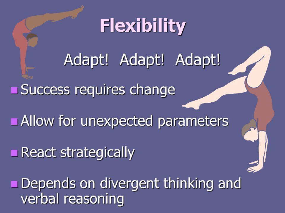 Flexibility Adapt! Adapt! Adapt! Success requires change Success requires change Allow for unexpected parameters Allow for unexpected parameters React