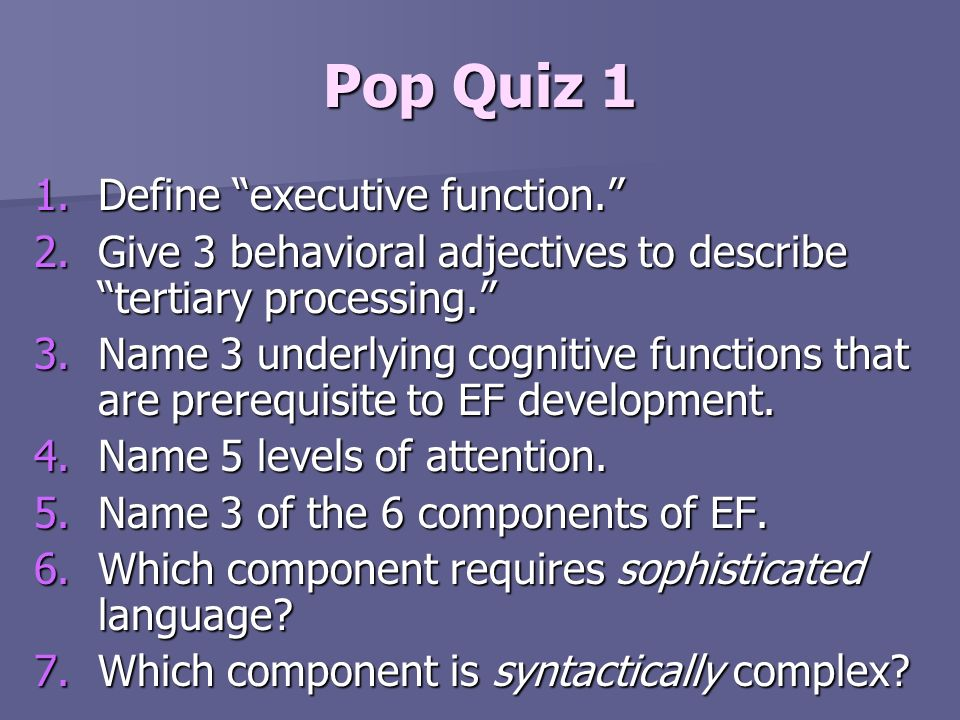 Pop Quiz 1 1.Define executive function. 2.Give 3 behavioral adjectives to describe tertiary processing. 3.Name 3 underlying cognitive functions that a
