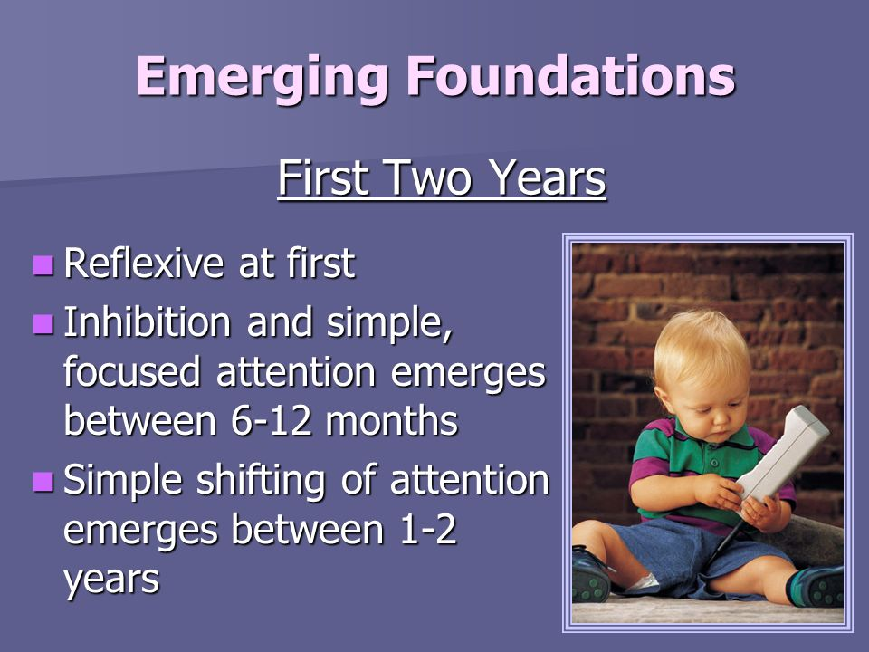 Emerging Foundations First Two Years Reflexive at first Reflexive at first Inhibition and simple, focused attention emerges between 6-12 months Inhibi