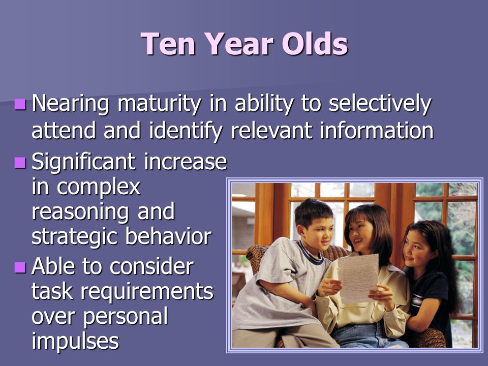 Ten Year Olds Nearing maturity in ability to selectively attend and identify relevant information Nearing maturity in ability to selectively attend an
