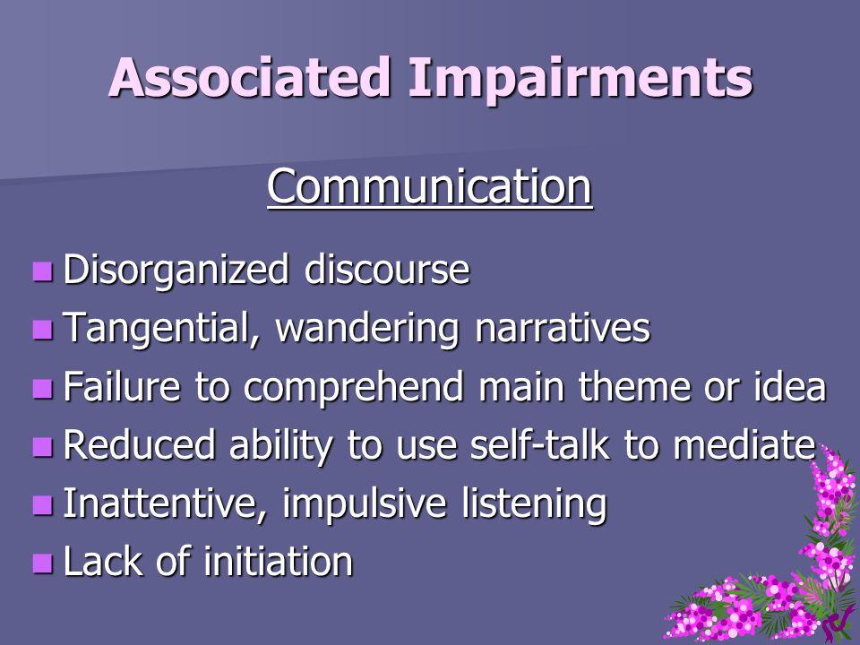 Associated Impairments Communication Disorganized discourse Disorganized discourse Tangential, wandering narratives Tangential, wandering narratives F