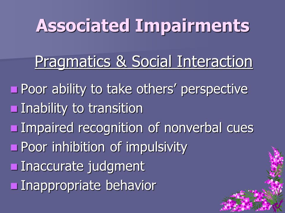 Associated Impairments Pragmatics & Social Interaction Poor ability to take others perspective Poor ability to take others perspective Inability to tr