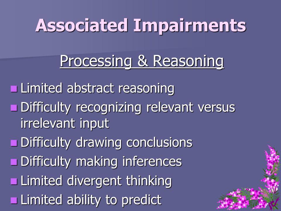 Associated Impairments Processing & Reasoning Limited abstract reasoning Limited abstract reasoning Difficulty recognizing relevant versus irrelevant