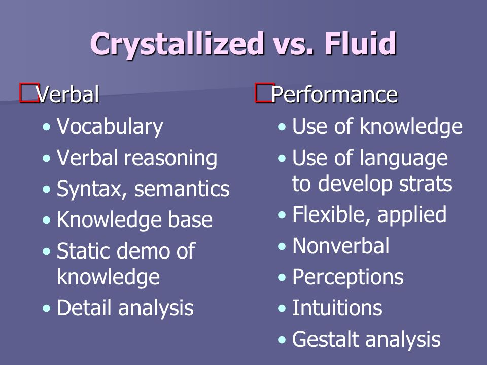 Crystallized vs. Fluid Verbal Verbal Vocabulary Verbal reasoning Syntax, semantics Knowledge base Static demo of knowledge Detail analysis Performance