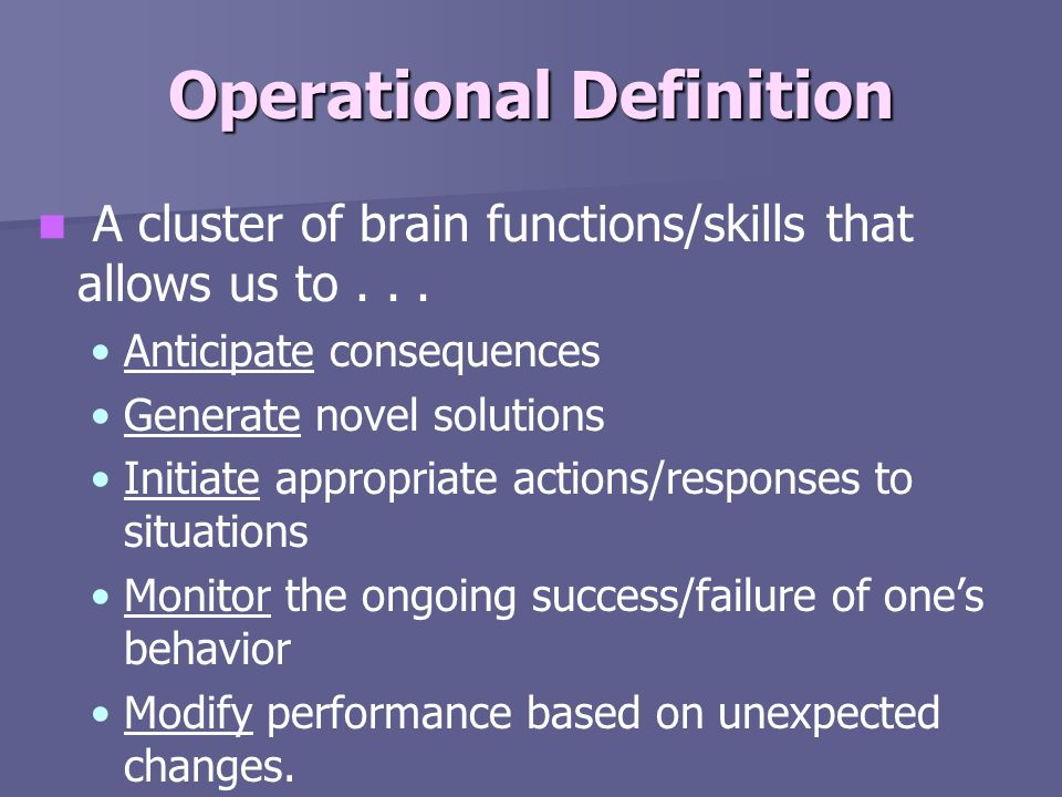Operational Definition A cluster of brain functions/skills that allows us to... Anticipate consequences Generate novel solutions Initiate appropriate