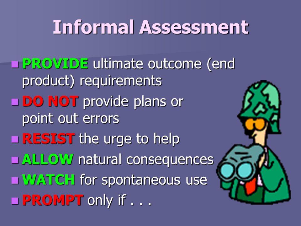 Informal Assessment PROVIDE ultimate outcome (end product) requirements PROVIDE ultimate outcome (end product) requirements DO NOT provide plans or po